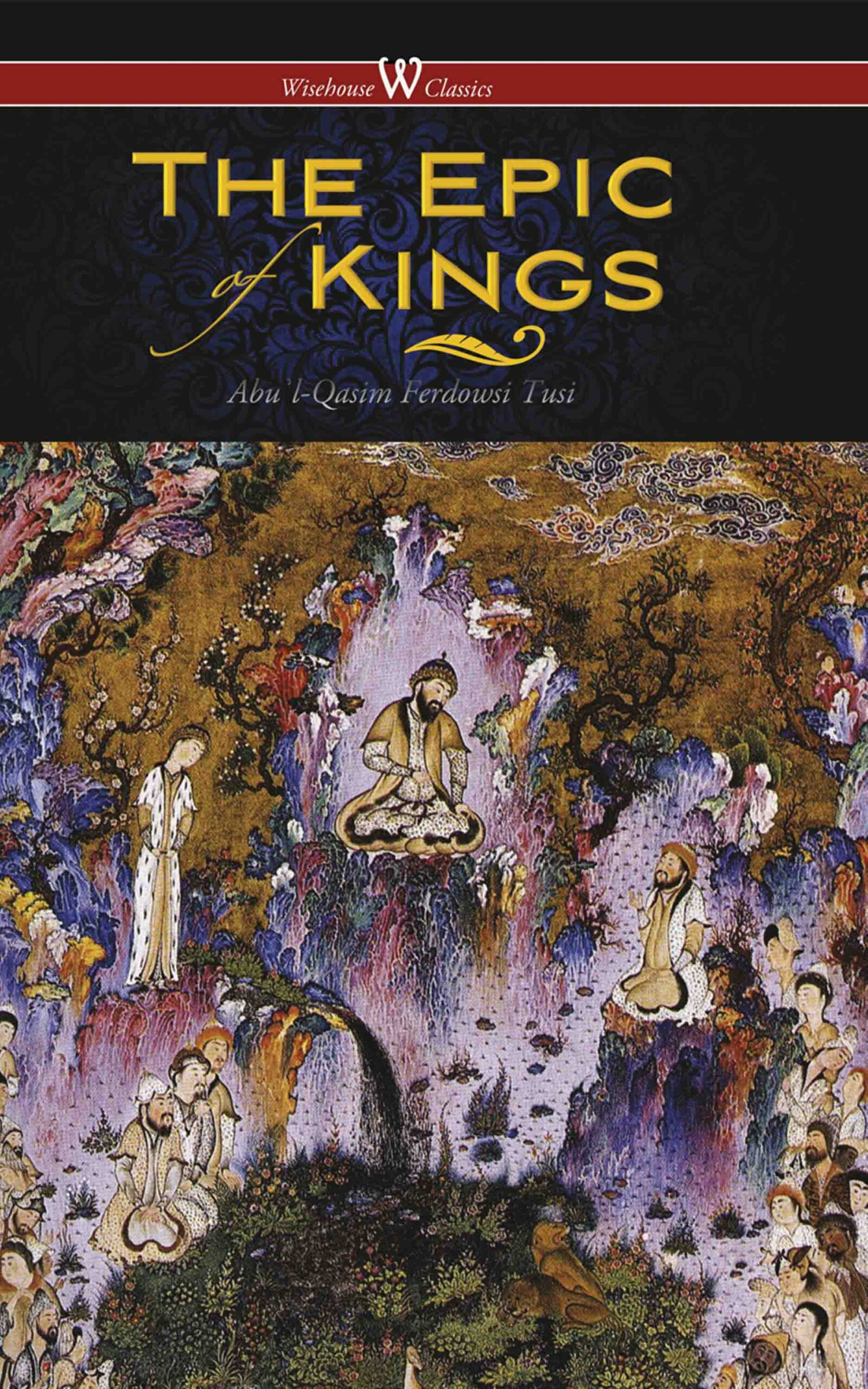 The Epic of Kings- Hero Tales of Ancient Persia (Wisehouse Classics – The Authoritative Edition)