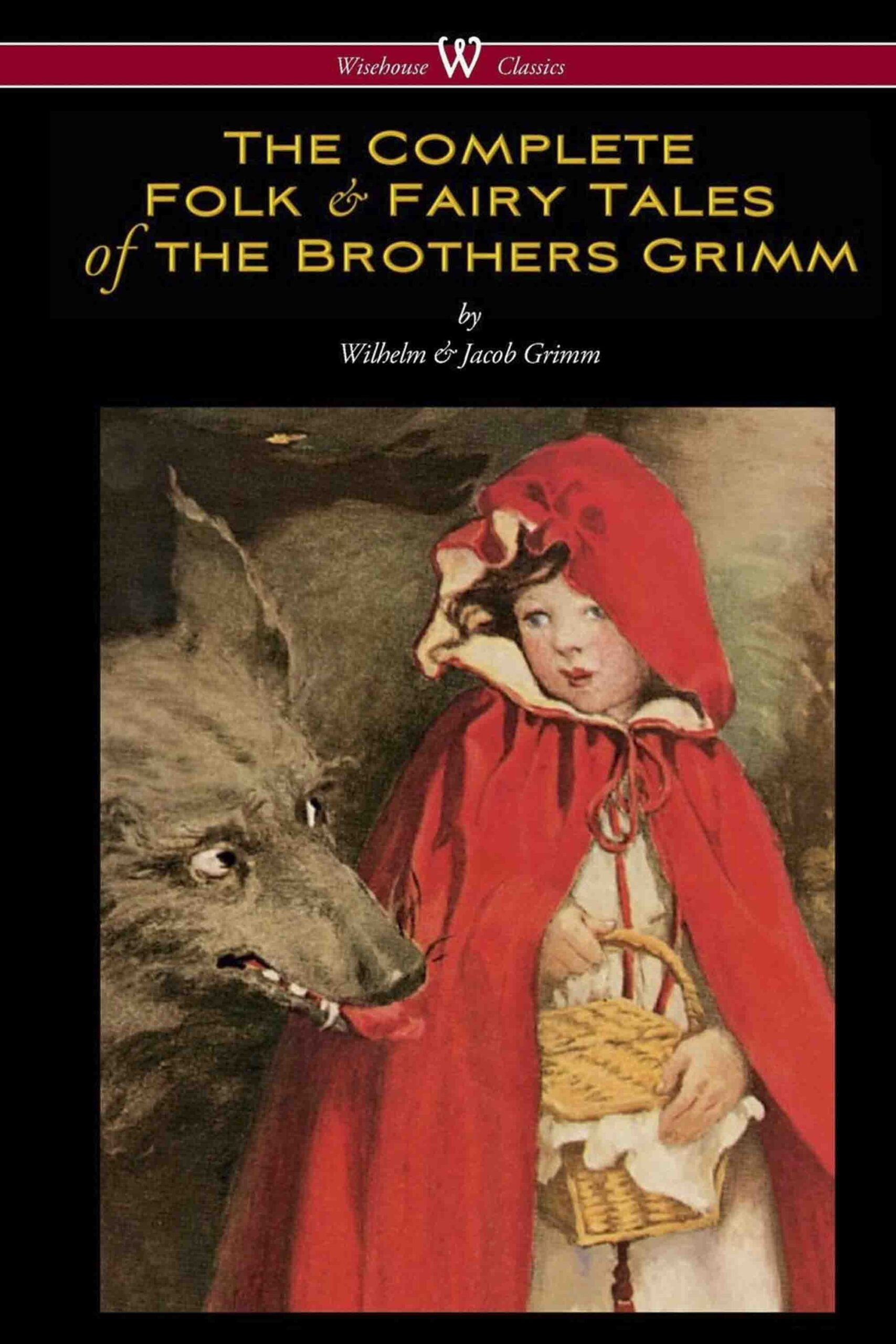 The Complete Folk + Fairy Tales of the Brothers Grimm (Wisehouse Classics – The Complete and Authoritative Edition)
